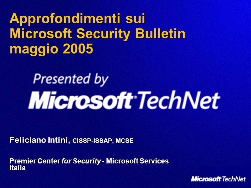 Approfondimenti sui Microsoft Security Bulletin maggio 2005 Feliciano Intini, CISSP-ISSAP, MCSE Premier Center for Security - Microsoft Services Italia