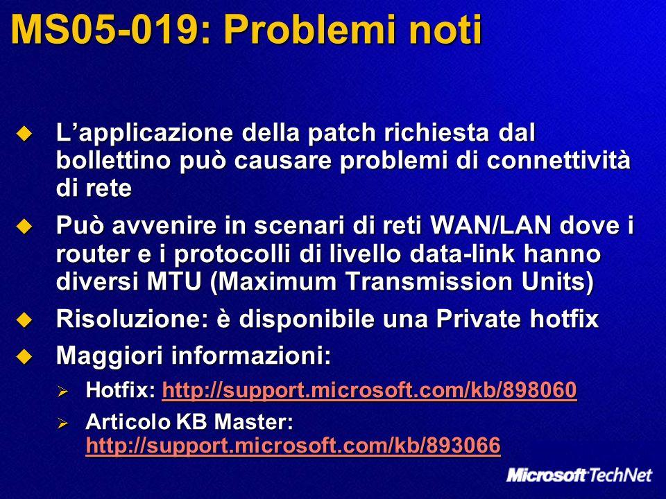 MS05-019: Problemi noti Lapplicazione della patch richiesta dal bollettino può causare problemi di connettività di rete Lapplicazione della patch richiesta dal bollettino può causare problemi di connettività di rete Può avvenire in scenari di reti WAN/LAN dove i router e i protocolli di livello data-link hanno diversi MTU (Maximum Transmission Units) Può avvenire in scenari di reti WAN/LAN dove i router e i protocolli di livello data-link hanno diversi MTU (Maximum Transmission Units) Risoluzione: è disponibile una Private hotfix Risoluzione: è disponibile una Private hotfix Maggiori informazioni: Maggiori informazioni: Hotfix: http://support.microsoft.com/kb/898060 Hotfix: http://support.microsoft.com/kb/898060http://support.microsoft.com/kb/898060 Articolo KB Master: http://support.microsoft.com/kb/893066 Articolo KB Master: http://support.microsoft.com/kb/893066 http://support.microsoft.com/kb/893066