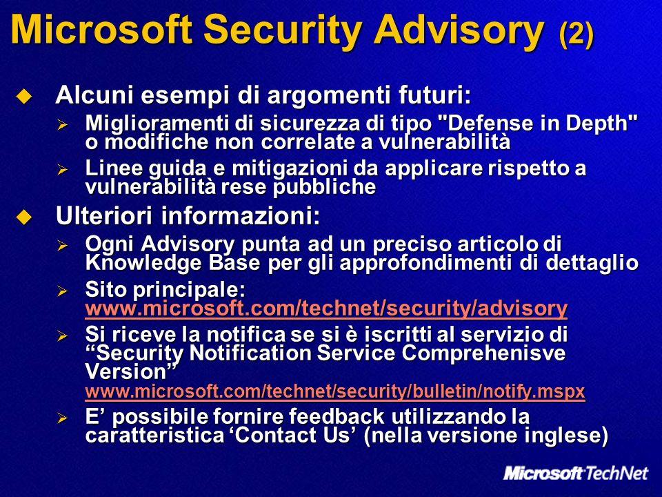 Microsoft Security Advisory (2) Alcuni esempi di argomenti futuri: Alcuni esempi di argomenti futuri: Miglioramenti di sicurezza di tipo Defense in Depth o modifiche non correlate a vulnerabilità Miglioramenti di sicurezza di tipo Defense in Depth o modifiche non correlate a vulnerabilità Linee guida e mitigazioni da applicare rispetto a vulnerabilità rese pubbliche Linee guida e mitigazioni da applicare rispetto a vulnerabilità rese pubbliche Ulteriori informazioni: Ulteriori informazioni: Ogni Advisory punta ad un preciso articolo di Knowledge Base per gli approfondimenti di dettaglio Ogni Advisory punta ad un preciso articolo di Knowledge Base per gli approfondimenti di dettaglio Sito principale: www.microsoft.com/technet/security/advisory Sito principale: www.microsoft.com/technet/security/advisory www.microsoft.com/technet/security/advisory Si riceve la notifica se si è iscritti al servizio di Security Notification Service Comprehenisve Version www.microsoft.com/technet/security/bulletin/notify.mspx Si riceve la notifica se si è iscritti al servizio di Security Notification Service Comprehenisve Version www.microsoft.com/technet/security/bulletin/notify.mspx www.microsoft.com/technet/security/bulletin/notify.mspx E possibile fornire feedback utilizzando la caratteristica Contact Us (nella versione inglese) E possibile fornire feedback utilizzando la caratteristica Contact Us (nella versione inglese)