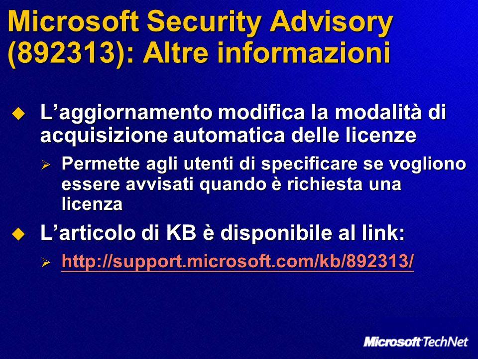 Microsoft Security Advisory (892313): Altre informazioni Laggiornamento modifica la modalità di acquisizione automatica delle licenze Laggiornamento modifica la modalità di acquisizione automatica delle licenze Permette agli utenti di specificare se vogliono essere avvisati quando è richiesta una licenza Permette agli utenti di specificare se vogliono essere avvisati quando è richiesta una licenza Larticolo di KB è disponibile al link: Larticolo di KB è disponibile al link: http://support.microsoft.com/kb/892313/ http://support.microsoft.com/kb/892313/ http://support.microsoft.com/kb/892313/