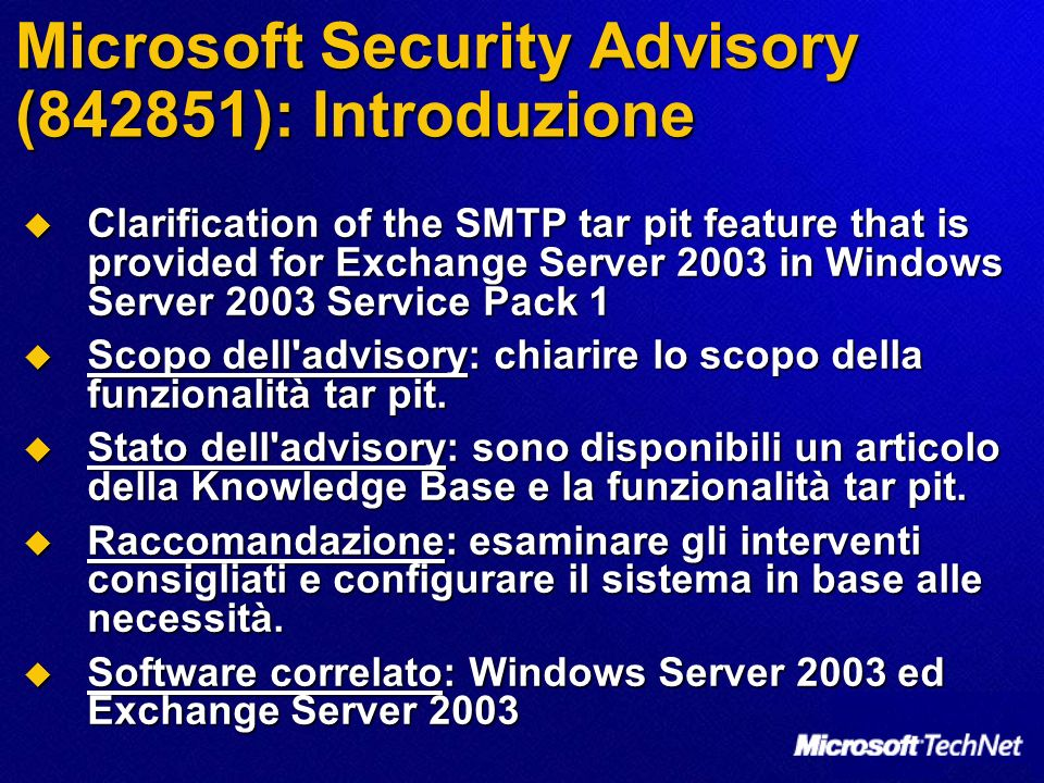 Microsoft Security Advisory (842851): Introduzione Clarification of the SMTP tar pit feature that is provided for Exchange Server 2003 in Windows Server 2003 Service Pack 1 Clarification of the SMTP tar pit feature that is provided for Exchange Server 2003 in Windows Server 2003 Service Pack 1 Scopo dell advisory: chiarire lo scopo della funzionalità tar pit.