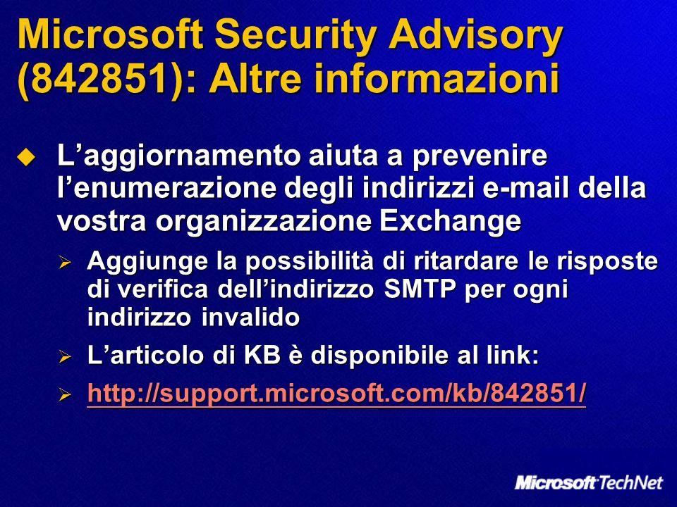 Microsoft Security Advisory (842851): Altre informazioni Laggiornamento aiuta a prevenire lenumerazione degli indirizzi e-mail della vostra organizzazione Exchange Laggiornamento aiuta a prevenire lenumerazione degli indirizzi e-mail della vostra organizzazione Exchange Aggiunge la possibilità di ritardare le risposte di verifica dellindirizzo SMTP per ogni indirizzo invalido Aggiunge la possibilità di ritardare le risposte di verifica dellindirizzo SMTP per ogni indirizzo invalido Larticolo di KB è disponibile al link: Larticolo di KB è disponibile al link: http://support.microsoft.com/kb/842851/ http://support.microsoft.com/kb/842851/ http://support.microsoft.com/kb/842851/