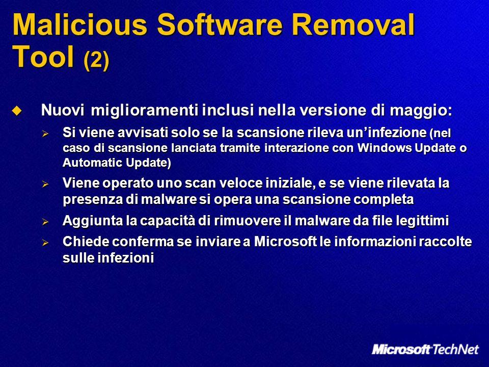 Malicious Software Removal Tool (2) Nuovi miglioramenti inclusi nella versione di maggio: Nuovi miglioramenti inclusi nella versione di maggio: Si viene avvisati solo se la scansione rileva uninfezione (nel caso di scansione lanciata tramite interazione con Windows Update o Automatic Update) Si viene avvisati solo se la scansione rileva uninfezione (nel caso di scansione lanciata tramite interazione con Windows Update o Automatic Update) Viene operato uno scan veloce iniziale, e se viene rilevata la presenza di malware si opera una scansione completa Viene operato uno scan veloce iniziale, e se viene rilevata la presenza di malware si opera una scansione completa Aggiunta la capacità di rimuovere il malware da file legittimi Aggiunta la capacità di rimuovere il malware da file legittimi Chiede conferma se inviare a Microsoft le informazioni raccolte sulle infezioni Chiede conferma se inviare a Microsoft le informazioni raccolte sulle infezioni