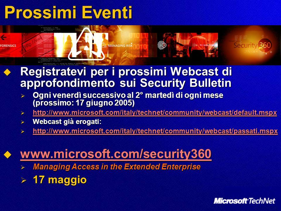 Prossimi Eventi Registratevi per i prossimi Webcast di approfondimento sui Security Bulletin Registratevi per i prossimi Webcast di approfondimento sui Security Bulletin Ogni venerdì successivo al 2° martedì di ogni mese (prossimo: 17 giugno 2005) Ogni venerdì successivo al 2° martedì di ogni mese (prossimo: 17 giugno 2005) http://www.microsoft.com/italy/technet/community/webcast/default.mspx http://www.microsoft.com/italy/technet/community/webcast/default.mspx http://www.microsoft.com/italy/technet/community/webcast/default.mspx Webcast già erogati: Webcast già erogati: http://www.microsoft.com/italy/technet/community/webcast/passati.mspx http://www.microsoft.com/italy/technet/community/webcast/passati.mspx http://www.microsoft.com/italy/technet/community/webcast/passati.mspx www.microsoft.com/security360 www.microsoft.com/security360 www.microsoft.com/security360 Managing Access in the Extended Enterprise Managing Access in the Extended Enterprise 17 maggio 17 maggio