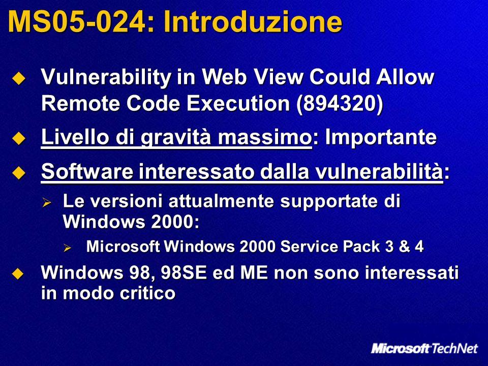 MS05-024: Introduzione Vulnerability in Web View Could Allow Remote Code Execution (894320) Vulnerability in Web View Could Allow Remote Code Execution (894320) Livello di gravità massimo: Importante Livello di gravità massimo: Importante Software interessato dalla vulnerabilità: Software interessato dalla vulnerabilità: Le versioni attualmente supportate di Windows 2000: Le versioni attualmente supportate di Windows 2000: Microsoft Windows 2000 Service Pack 3 & 4 Microsoft Windows 2000 Service Pack 3 & 4 Windows 98, 98SE ed ME non sono interessati in modo critico Windows 98, 98SE ed ME non sono interessati in modo critico