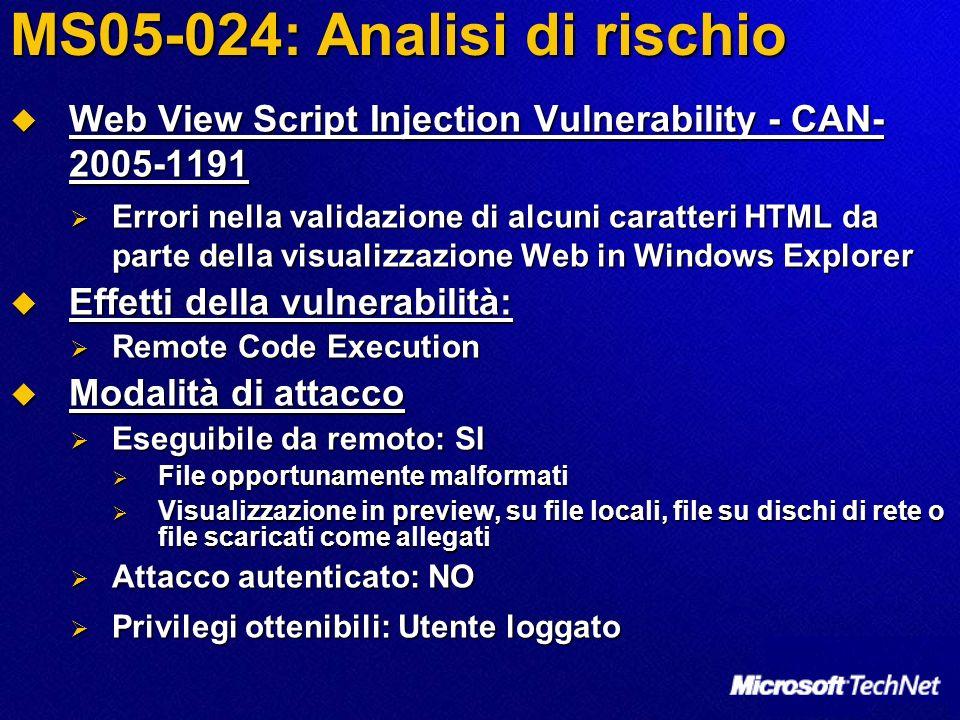 MS05-024: Analisi di rischio Web View Script Injection Vulnerability - CAN- 2005-1191 Web View Script Injection Vulnerability - CAN- 2005-1191 Errori nella validazione di alcuni caratteri HTML da parte della visualizzazione Web in Windows Explorer Errori nella validazione di alcuni caratteri HTML da parte della visualizzazione Web in Windows Explorer Effetti della vulnerabilità: Effetti della vulnerabilità: Remote Code Execution Remote Code Execution Modalità di attacco Modalità di attacco Eseguibile da remoto: SI Eseguibile da remoto: SI File opportunamente malformati File opportunamente malformati Visualizzazione in preview, su file locali, file su dischi di rete o file scaricati come allegati Visualizzazione in preview, su file locali, file su dischi di rete o file scaricati come allegati Attacco autenticato: NO Attacco autenticato: NO Privilegi ottenibili: Utente loggato Privilegi ottenibili: Utente loggato