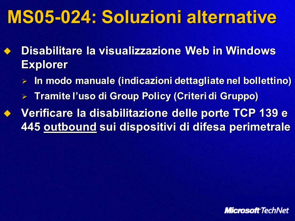 MS05-024: Soluzioni alternative Disabilitare la visualizzazione Web in Windows Explorer Disabilitare la visualizzazione Web in Windows Explorer In modo manuale (indicazioni dettagliate nel bollettino) In modo manuale (indicazioni dettagliate nel bollettino) Tramite luso di Group Policy (Criteri di Gruppo) Tramite luso di Group Policy (Criteri di Gruppo) Verificare la disabilitazione delle porte TCP 139 e 445 outbound sui dispositivi di difesa perimetrale Verificare la disabilitazione delle porte TCP 139 e 445 outbound sui dispositivi di difesa perimetrale