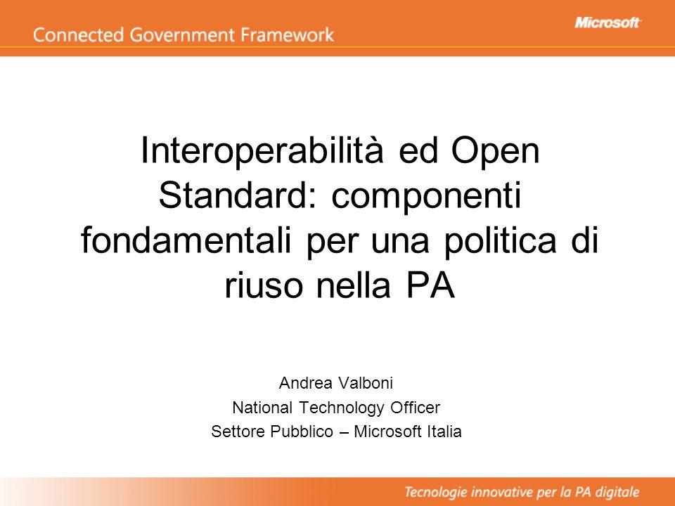Interoperabilità ed Open Standard: componenti fondamentali per una politica di riuso nella PA Andrea Valboni National Technology Officer Settore Pubbl