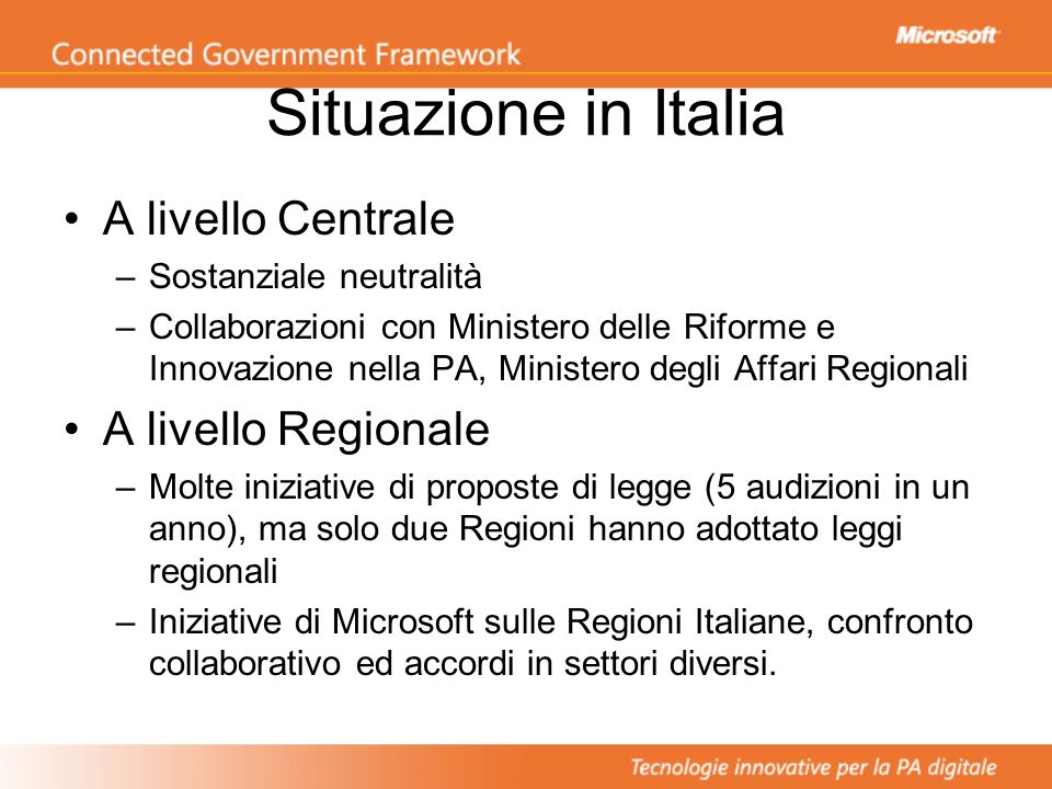 Situazione in Italia A livello Centrale –Sostanziale neutralità –Collaborazioni con Ministero delle Riforme e Innovazione nella PA, Ministero degli Affari Regionali A livello Regionale –Molte iniziative di proposte di legge (5 audizioni in un anno), ma solo due Regioni hanno adottato leggi regionali –Iniziative di Microsoft sulle Regioni Italiane, confronto collaborativo ed accordi in settori diversi.
