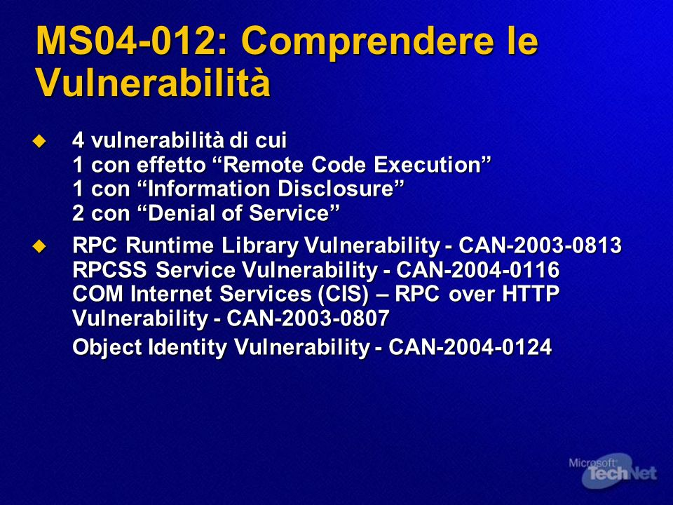 MS04-012: Comprendere le Vulnerabilità 4 vulnerabilità di cui 1 con effetto Remote Code Execution 1 con Information Disclosure 2 con Denial of Service 4 vulnerabilità di cui 1 con effetto Remote Code Execution 1 con Information Disclosure 2 con Denial of Service RPC Runtime Library Vulnerability - CAN-2003-0813 RPCSS Service Vulnerability - CAN-2004-0116 COM Internet Services (CIS) – RPC over HTTP Vulnerability - CAN-2003-0807 Object Identity Vulnerability - CAN-2004-0124 RPC Runtime Library Vulnerability - CAN-2003-0813 RPCSS Service Vulnerability - CAN-2004-0116 COM Internet Services (CIS) – RPC over HTTP Vulnerability - CAN-2003-0807 Object Identity Vulnerability - CAN-2004-0124