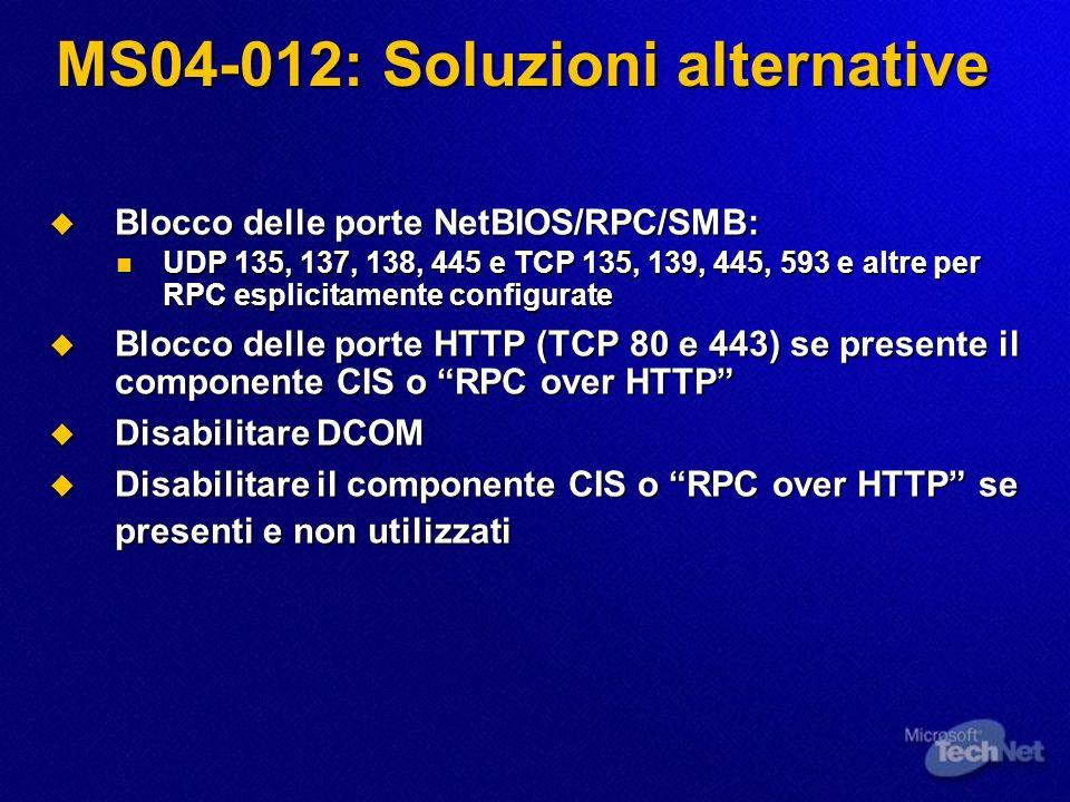 MS04-012: Soluzioni alternative Blocco delle porte NetBIOS/RPC/SMB: Blocco delle porte NetBIOS/RPC/SMB: UDP 135, 137, 138, 445 e TCP 135, 139, 445, 59