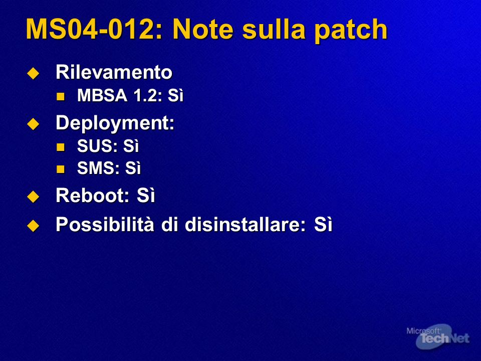MS04-012: Note sulla patch Rilevamento Rilevamento MBSA 1.2: Sì MBSA 1.2: Sì Deployment: Deployment: SUS: Sì SUS: Sì SMS: Sì SMS: Sì Reboot: Sì Reboot