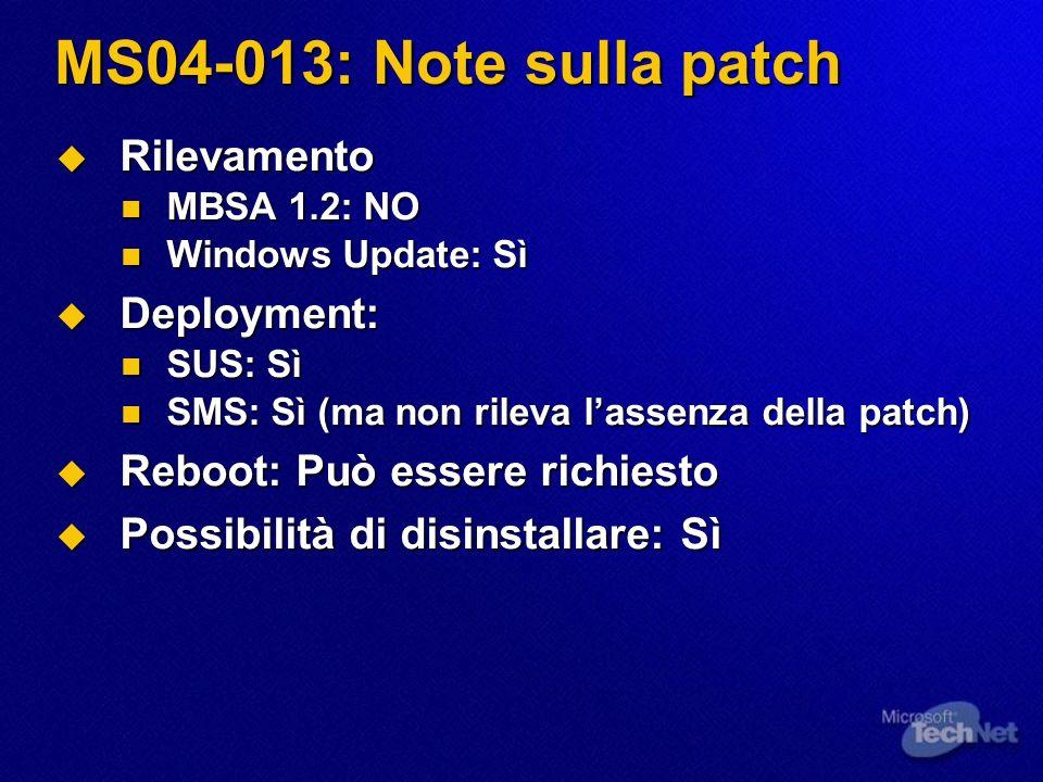 MS04-013: Note sulla patch Rilevamento Rilevamento MBSA 1.2: NO MBSA 1.2: NO Windows Update: Sì Windows Update: Sì Deployment: Deployment: SUS: Sì SUS