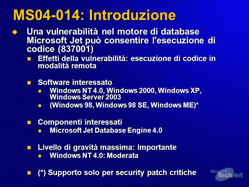 MS04-014: Introduzione Una vulnerabilità nel motore di database Microsoft Jet può consentire l esecuzione di codice (837001) Una vulnerabilità nel motore di database Microsoft Jet può consentire l esecuzione di codice (837001) Effetti della vulnerabilità: esecuzione di codice in modalità remota Effetti della vulnerabilità: esecuzione di codice in modalità remota Software interessato Software interessato Windows NT 4.0, Windows 2000, Windows XP, Windows Server 2003 Windows NT 4.0, Windows 2000, Windows XP, Windows Server 2003 (Windows 98, Windows 98 SE, Windows ME)* (Windows 98, Windows 98 SE, Windows ME)* Componenti interessati Componenti interessati Microsoft Jet Database Engine 4.0 Microsoft Jet Database Engine 4.0 Livello di gravità massima: Importante Livello di gravità massima: Importante Windows NT 4.0: Moderata Windows NT 4.0: Moderata (*) Supporto solo per security patch critiche (*) Supporto solo per security patch critiche