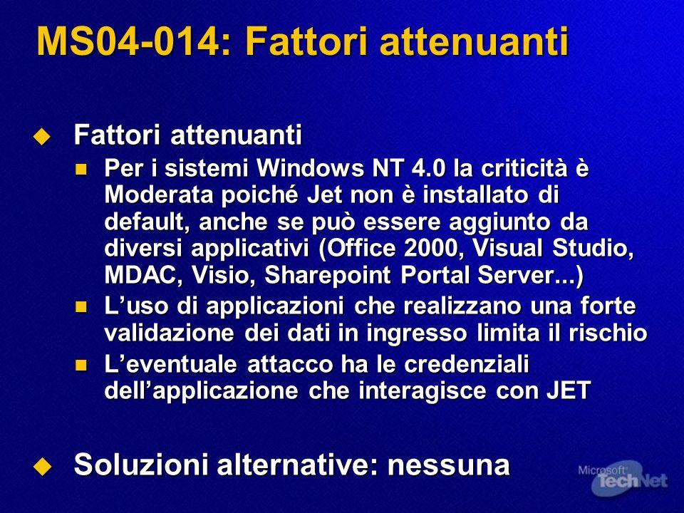 MS04-014: Fattori attenuanti Fattori attenuanti Fattori attenuanti Per i sistemi Windows NT 4.0 la criticità è Moderata poiché Jet non è installato di