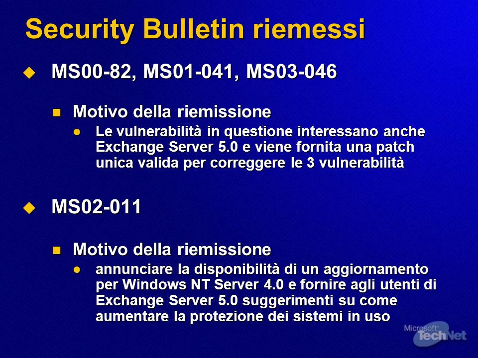 Security Bulletin riemessi MS00-82, MS01-041, MS03-046 MS00-82, MS01-041, MS03-046 Motivo della riemissione Motivo della riemissione Le vulnerabilità in questione interessano anche Exchange Server 5.0 e viene fornita una patch unica valida per correggere le 3 vulnerabilità Le vulnerabilità in questione interessano anche Exchange Server 5.0 e viene fornita una patch unica valida per correggere le 3 vulnerabilità MS02-011 MS02-011 Motivo della riemissione Motivo della riemissione annunciare la disponibilità di un aggiornamento per Windows NT Server 4.0 e fornire agli utenti di Exchange Server 5.0 suggerimenti su come aumentare la protezione dei sistemi in uso annunciare la disponibilità di un aggiornamento per Windows NT Server 4.0 e fornire agli utenti di Exchange Server 5.0 suggerimenti su come aumentare la protezione dei sistemi in uso