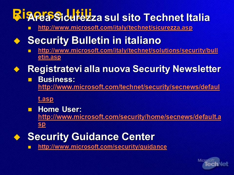 Risorse Utili Area Sicurezza sul sito Technet Italia Area Sicurezza sul sito Technet Italia http://www.microsoft.com/italy/technet/sicurezza.asp http://www.microsoft.com/italy/technet/sicurezza.asp http://www.microsoft.com/italy/technet/sicurezza.asp Security Bulletin in italiano Security Bulletin in italiano http://www.microsoft.com/italy/technet/solutions/security/bull etin.asp http://www.microsoft.com/italy/technet/solutions/security/bull etin.asp http://www.microsoft.com/italy/technet/solutions/security/bull etin.asp http://www.microsoft.com/italy/technet/solutions/security/bull etin.asp Registratevi alla nuova Security Newsletter Registratevi alla nuova Security Newsletter Business: http://www.microsoft.com/technet/security/secnews/defaul t.asp Business: http://www.microsoft.com/technet/security/secnews/defaul t.asp http://www.microsoft.com/technet/security/secnews/defaul t.asp http://www.microsoft.com/technet/security/secnews/defaul t.asp Home User: http://www.microsoft.com/security/home/secnews/default.a sp Home User: http://www.microsoft.com/security/home/secnews/default.a sp http://www.microsoft.com/security/home/secnews/default.a sp http://www.microsoft.com/security/home/secnews/default.a sp Security Guidance Center Security Guidance Center http://www.microsoft.com/security/guidance http://www.microsoft.com/security/guidance http://www.microsoft.com/security/guidance