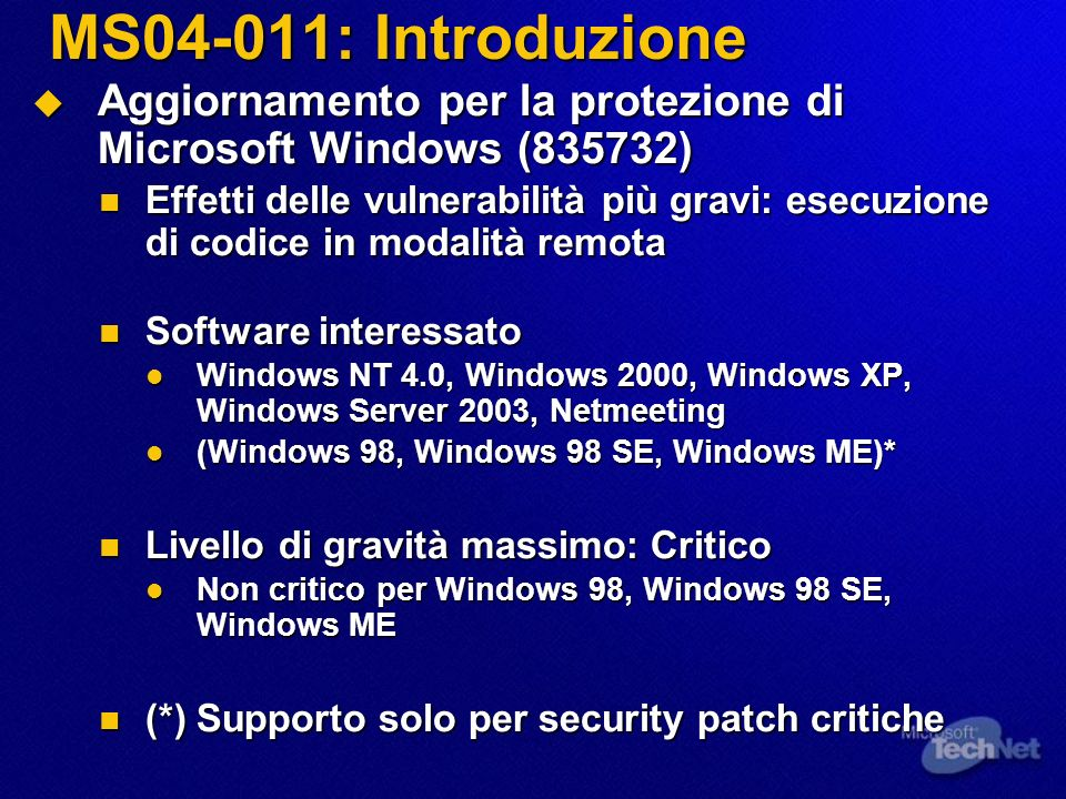 MS04-011: Introduzione Aggiornamento per la protezione di Microsoft Windows (835732) Aggiornamento per la protezione di Microsoft Windows (835732) Effetti delle vulnerabilità più gravi: esecuzione di codice in modalità remota Effetti delle vulnerabilità più gravi: esecuzione di codice in modalità remota Software interessato Software interessato Windows NT 4.0, Windows 2000, Windows XP, Windows Server 2003, Netmeeting Windows NT 4.0, Windows 2000, Windows XP, Windows Server 2003, Netmeeting (Windows 98, Windows 98 SE, Windows ME)* (Windows 98, Windows 98 SE, Windows ME)* Livello di gravità massimo: Critico Livello di gravità massimo: Critico Non critico per Windows 98, Windows 98 SE, Windows ME Non critico per Windows 98, Windows 98 SE, Windows ME (*) Supporto solo per security patch critiche (*) Supporto solo per security patch critiche