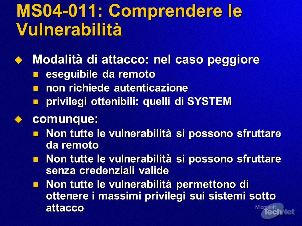 MS04-011: Fattori attenuanti Fattori attenuanti Fattori attenuanti le vulnerabilità non sono presenti su tutte le piattaforme e la loro criticità varia a seconda della piattaforma: le vulnerabilità non sono presenti su tutte le piattaforme e la loro criticità varia a seconda della piattaforma: in ordine decrescente di impatto: Windows 2000, Windows XP, Windows NT, Windows Server 2003 in ordine decrescente di impatto: Windows 2000, Windows XP, Windows NT, Windows Server 2003 Lopportuna segregazione della rete aziendale da parte di connessioni Internet su porte esposte dai servizi vulnerabili può ridurre il rischio di attacco dallesterno diretto verso specifiche vulnerabilità Lopportuna segregazione della rete aziendale da parte di connessioni Internet su porte esposte dai servizi vulnerabili può ridurre il rischio di attacco dallesterno diretto verso specifiche vulnerabilità