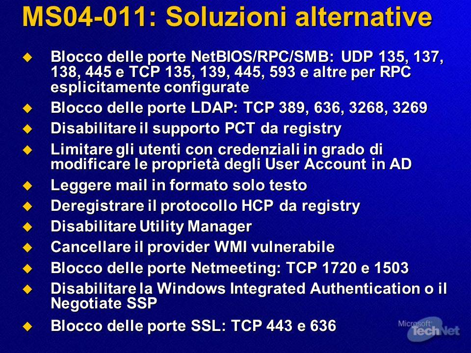 MS04-011: Soluzioni alternative Blocco delle porte NetBIOS/RPC/SMB: UDP 135, 137, 138, 445 e TCP 135, 139, 445, 593 e altre per RPC esplicitamente con