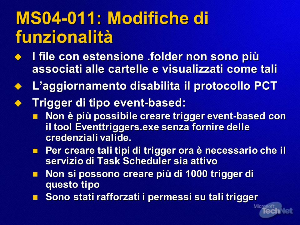 MS04-011: Note sulla patch Rilevamento Rilevamento MBSA 1.2 (tranne per Windows NT 4.0, la versione stand-alone di Netmeeting e quelle incluse in Windows 2000, Windows XP e Windows Server 2003) MBSA 1.2 (tranne per Windows NT 4.0, la versione stand-alone di Netmeeting e quelle incluse in Windows 2000, Windows XP e Windows Server 2003) Netmeeting (versione stand-alone): la versione aggiornata è la 3.01 (4.4.3399) Netmeeting (versione stand-alone): la versione aggiornata è la 3.01 (4.4.3399) Deployment: Deployment: SUS: Sì SUS: Sì SMS: Sì (Windows NT 4.0 non rilevato) SMS: Sì (Windows NT 4.0 non rilevato) Reboot: Sì Reboot: Sì Possibilità di disinstallare: Sì Possibilità di disinstallare: Sì