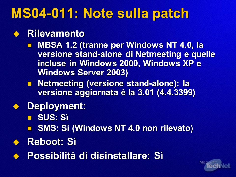 MS04-011: Note sulla patch Rilevamento Rilevamento MBSA 1.2 (tranne per Windows NT 4.0, la versione stand-alone di Netmeeting e quelle incluse in Windows 2000, Windows XP e Windows Server 2003) MBSA 1.2 (tranne per Windows NT 4.0, la versione stand-alone di Netmeeting e quelle incluse in Windows 2000, Windows XP e Windows Server 2003) Netmeeting (versione stand-alone): la versione aggiornata è la 3.01 ( ) Netmeeting (versione stand-alone): la versione aggiornata è la 3.01 ( ) Deployment: Deployment: SUS: Sì SUS: Sì SMS: Sì (Windows NT 4.0 non rilevato) SMS: Sì (Windows NT 4.0 non rilevato) Reboot: Sì Reboot: Sì Possibilità di disinstallare: Sì Possibilità di disinstallare: Sì