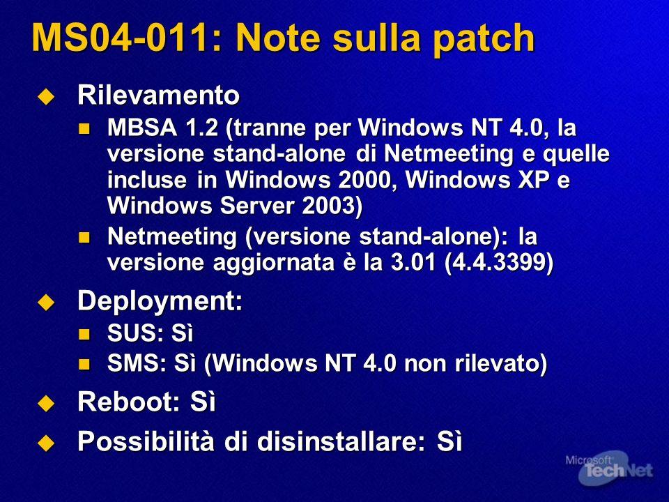 MS04-013: Note sulla patch Rilevamento Rilevamento MBSA 1.2: NO MBSA 1.2: NO Windows Update: Sì Windows Update: Sì Deployment: Deployment: SUS: Sì SUS: Sì SMS: Sì (ma non rileva lassenza della patch) SMS: Sì (ma non rileva lassenza della patch) Reboot: Può essere richiesto Reboot: Può essere richiesto Possibilità di disinstallare: Sì Possibilità di disinstallare: Sì