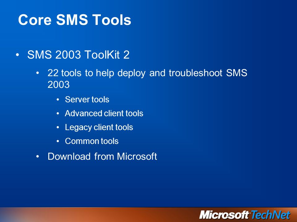 Core SMS Tools SMS 2003 ToolKit 2 22 tools to help deploy and troubleshoot SMS 2003 Server tools Advanced client tools Legacy client tools Common tools Download from Microsoft