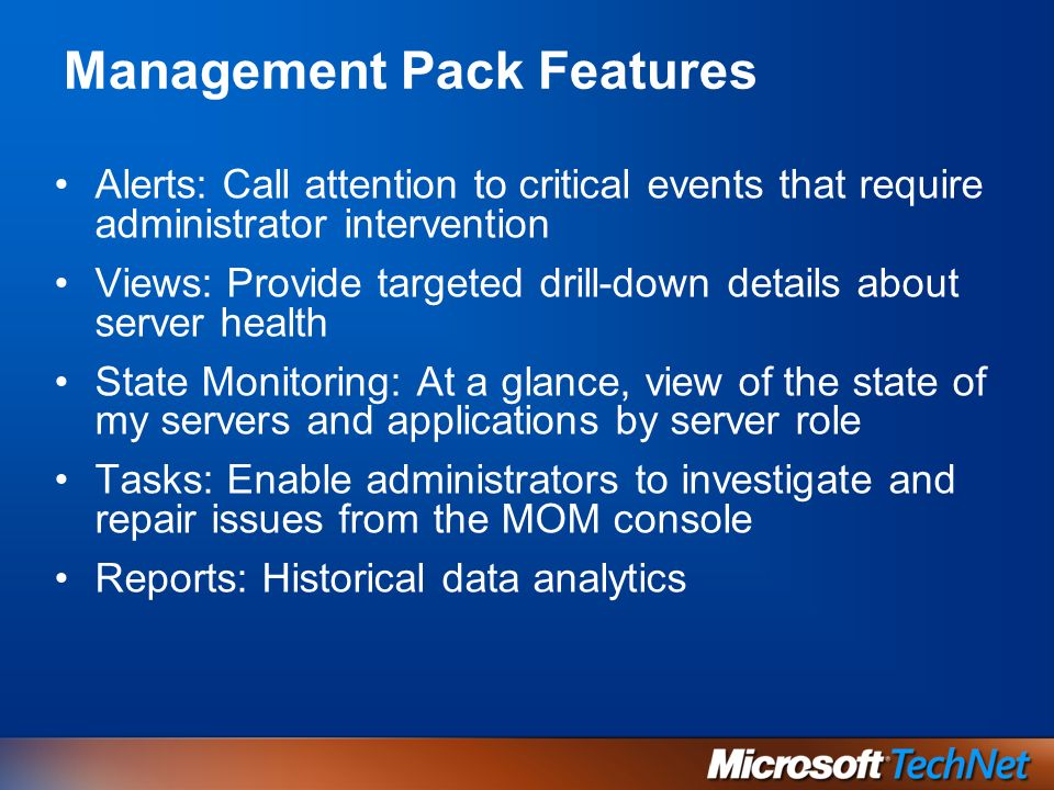 Alerts: Call attention to critical events that require administrator intervention Views: Provide targeted drill-down details about server health State Monitoring: At a glance, view of the state of my servers and applications by server role Tasks: Enable administrators to investigate and repair issues from the MOM console Reports: Historical data analytics Management Pack Features