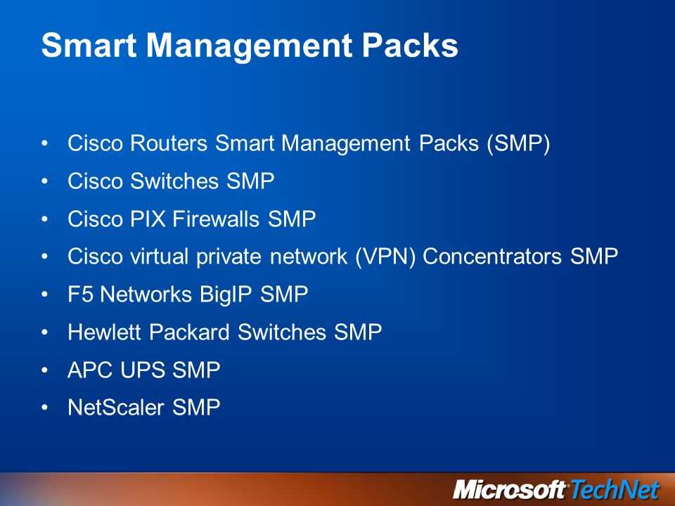 Smart Management Packs Cisco Routers Smart Management Packs (SMP) Cisco Switches SMP Cisco PIX Firewalls SMP Cisco virtual private network (VPN) Concentrators SMP F5 Networks BigIP SMP Hewlett Packard Switches SMP APC UPS SMP NetScaler SMP