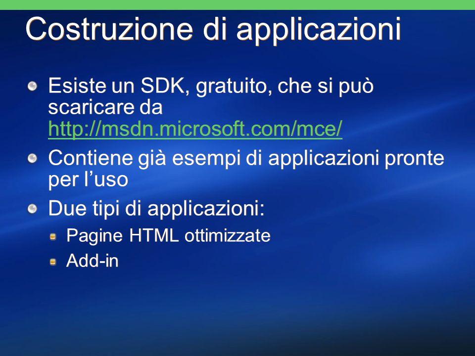 Costruzione di applicazioni Esiste un SDK, gratuito, che si può scaricare da http://msdn.microsoft.com/mce/ http://msdn.microsoft.com/mce/ Contiene già esempi di applicazioni pronte per luso Due tipi di applicazioni: Pagine HTML ottimizzate Add-in Esiste un SDK, gratuito, che si può scaricare da http://msdn.microsoft.com/mce/ http://msdn.microsoft.com/mce/ Contiene già esempi di applicazioni pronte per luso Due tipi di applicazioni: Pagine HTML ottimizzate Add-in