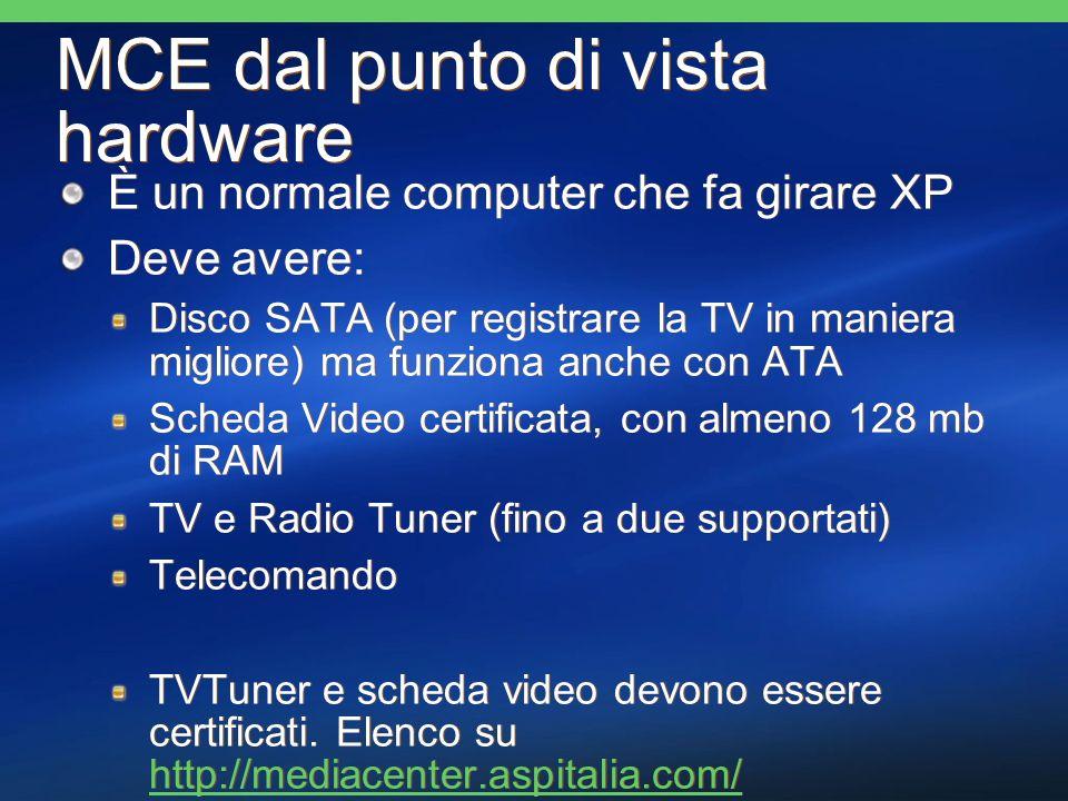 MCE dal punto di vista hardware È un normale computer che fa girare XP Deve avere: Disco SATA (per registrare la TV in maniera migliore) ma funziona anche con ATA Scheda Video certificata, con almeno 128 mb di RAM TV e Radio Tuner (fino a due supportati) Telecomando TVTuner e scheda video devono essere certificati.