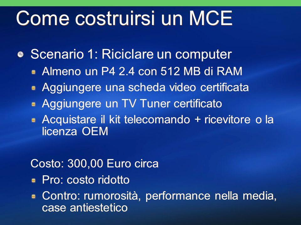 Come costruirsi un MCE Scenario 1: Riciclare un computer Almeno un P4 2.4 con 512 MB di RAM Aggiungere una scheda video certificata Aggiungere un TV Tuner certificato Acquistare il kit telecomando + ricevitore o la licenza OEM Costo: 300,00 Euro circa Pro: costo ridotto Contro: rumorosità, performance nella media, case antiestetico Scenario 1: Riciclare un computer Almeno un P4 2.4 con 512 MB di RAM Aggiungere una scheda video certificata Aggiungere un TV Tuner certificato Acquistare il kit telecomando + ricevitore o la licenza OEM Costo: 300,00 Euro circa Pro: costo ridotto Contro: rumorosità, performance nella media, case antiestetico
