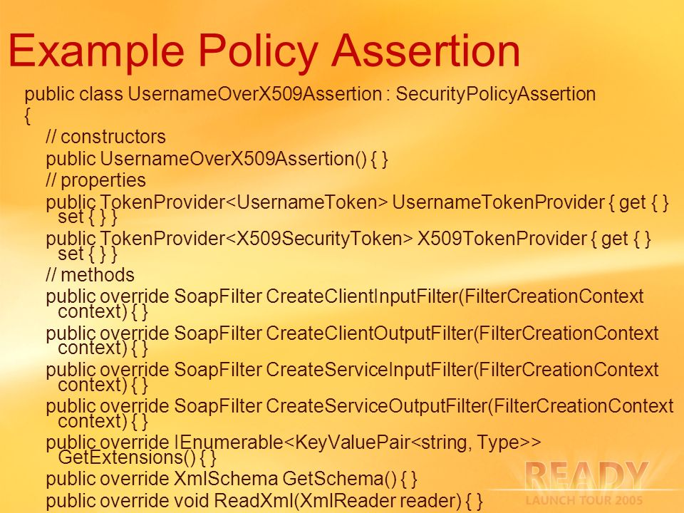 Example Policy Assertion public class UsernameOverX509Assertion : SecurityPolicyAssertion { // constructors public UsernameOverX509Assertion() { } //