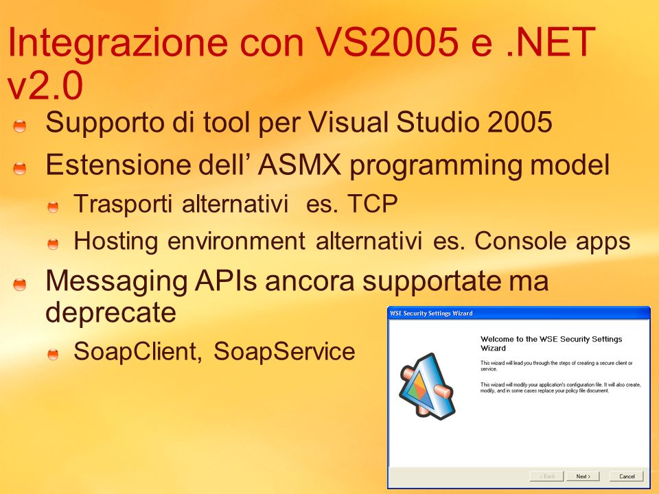 Integrazione con VS2005 e.NET v2.0 Supporto di tool per Visual Studio 2005 Estensione dell ASMX programming model Trasporti alternativi es. TCP Hostin