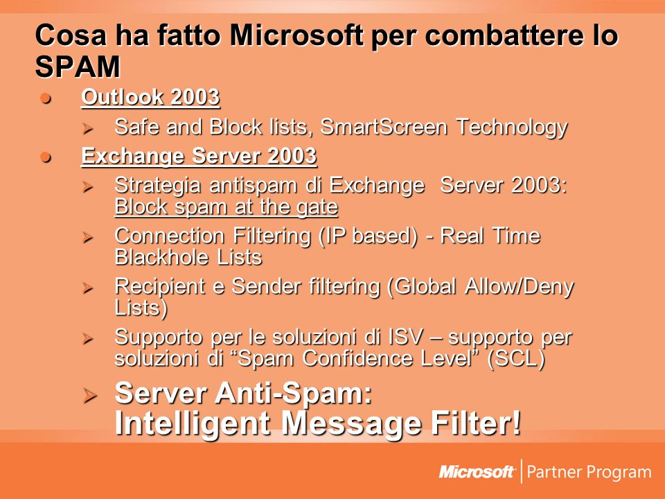 Cosa ha fatto Microsoft per combattere lo SPAM Outlook 2003 Outlook 2003 Safe and Block lists, SmartScreen Technology Safe and Block lists, SmartScreen Technology Exchange Server 2003 Exchange Server 2003 Strategia antispam di Exchange Server 2003: Block spam at the gate Strategia antispam di Exchange Server 2003: Block spam at the gate Connection Filtering (IP based) - Real Time Blackhole Lists Connection Filtering (IP based) - Real Time Blackhole Lists Recipient e Sender filtering (Global Allow/Deny Lists) Recipient e Sender filtering (Global Allow/Deny Lists) Supporto per le soluzioni di ISV – supporto per soluzioni di Spam Confidence Level (SCL) Supporto per le soluzioni di ISV – supporto per soluzioni di Spam Confidence Level (SCL) Server Anti-Spam: Intelligent Message Filter.