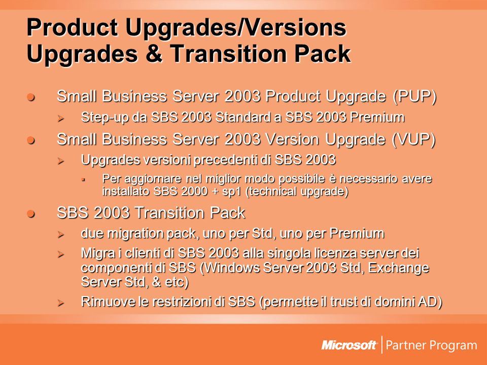 Product Upgrades/Versions Upgrades & Transition Pack Small Business Server 2003 Product Upgrade (PUP) Small Business Server 2003 Product Upgrade (PUP) Step-up da SBS 2003 Standard a SBS 2003 Premium Step-up da SBS 2003 Standard a SBS 2003 Premium Small Business Server 2003 Version Upgrade (VUP) Small Business Server 2003 Version Upgrade (VUP) Upgrades versioni precedenti di SBS 2003 Upgrades versioni precedenti di SBS 2003 Per aggiornare nel miglior modo possibile è necessario avere installato SBS 2000 + sp1 (technical upgrade) Per aggiornare nel miglior modo possibile è necessario avere installato SBS 2000 + sp1 (technical upgrade) SBS 2003 Transition Pack SBS 2003 Transition Pack due migration pack, uno per Std, uno per Premium due migration pack, uno per Std, uno per Premium Migra i clienti di SBS 2003 alla singola licenza server dei componenti di SBS (Windows Server 2003 Std, Exchange Server Std, & etc) Migra i clienti di SBS 2003 alla singola licenza server dei componenti di SBS (Windows Server 2003 Std, Exchange Server Std, & etc) Rimuove le restrizioni di SBS (permette il trust di domini AD) Rimuove le restrizioni di SBS (permette il trust di domini AD)