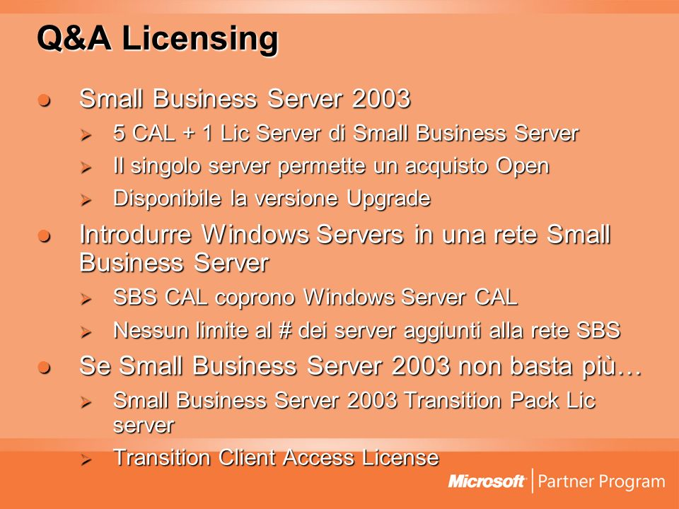 Q&A Licensing Small Business Server 2003 Small Business Server 2003 5 CAL + 1 Lic Server di Small Business Server 5 CAL + 1 Lic Server di Small Business Server Il singolo server permette un acquisto Open Il singolo server permette un acquisto Open Disponibile la versione Upgrade Disponibile la versione Upgrade Introdurre Windows Servers in una rete Small Business Server Introdurre Windows Servers in una rete Small Business Server SBS CAL coprono Windows Server CAL SBS CAL coprono Windows Server CAL Nessun limite al # dei server aggiunti alla rete SBS Nessun limite al # dei server aggiunti alla rete SBS Se Small Business Server 2003 non basta più… Se Small Business Server 2003 non basta più… Small Business Server 2003 Transition Pack Lic server Small Business Server 2003 Transition Pack Lic server Transition Client Access License Transition Client Access License