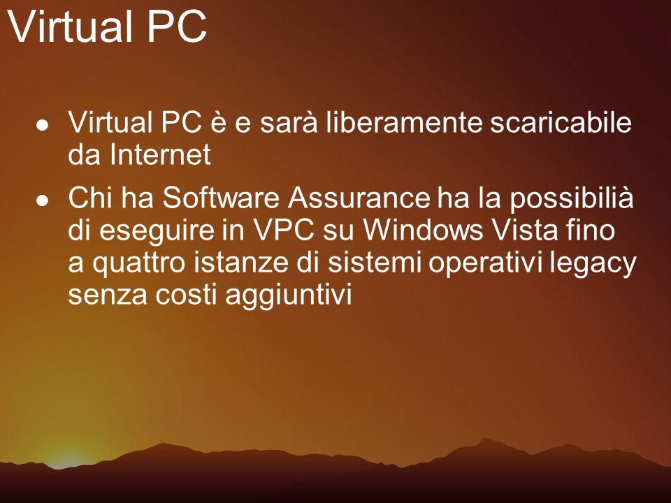 Virtual PC Virtual PC è e sarà liberamente scaricabile da Internet Chi ha Software Assurance ha la possibilià di eseguire in VPC su Windows Vista fino