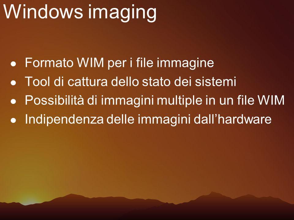 Windows imaging Formato WIM per i file immagine Tool di cattura dello stato dei sistemi Possibilità di immagini multiple in un file WIM Indipendenza d