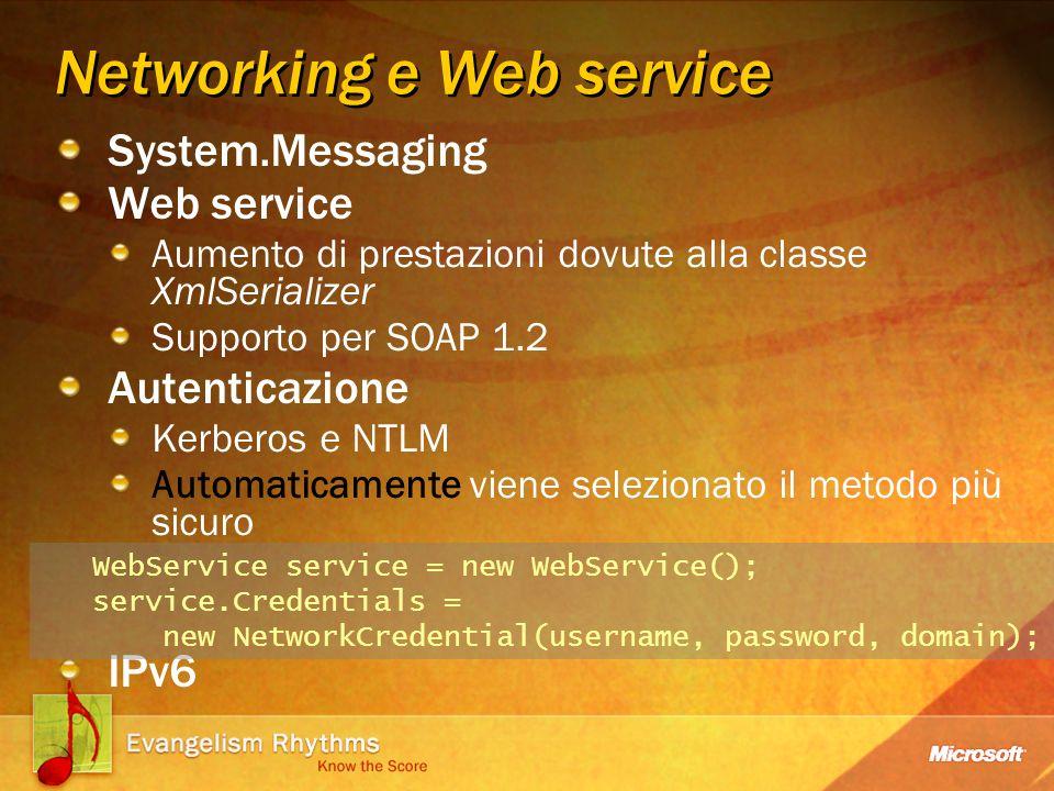 Networking e Web service System.Messaging Web service Aumento di prestazioni dovute alla classe XmlSerializer Supporto per SOAP 1.2 Autenticazione Kerberos e NTLM Automaticamente viene selezionato il metodo più sicuro IPv6 WebService service = new WebService(); service.Credentials = new NetworkCredential(username, password, domain);