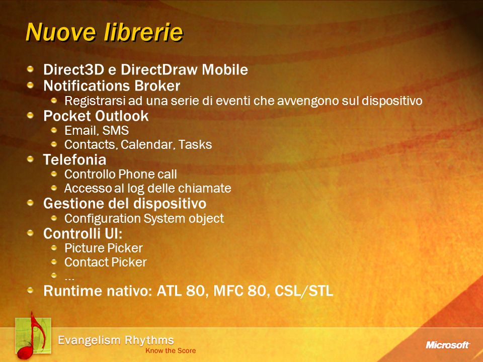 Nuove librerie Direct3D e DirectDraw Mobile Notifications Broker Registrarsi ad una serie di eventi che avvengono sul dispositivo Pocket Outlook Email, SMS Contacts, Calendar, Tasks Telefonia Controllo Phone call Accesso al log delle chiamate Gestione del dispositivo Configuration System object Controlli UI: Picture Picker Contact Picker...