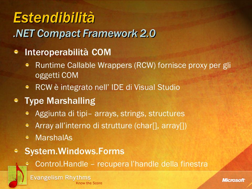 Estendibilità.NET Compact Framework 2.0 Interoperabilità COM Runtime Callable Wrappers (RCW) fornisce proxy per gli oggetti COM RCW è integrato nell IDE di Visual Studio Type Marshalling Aggiunta di tipi– arrays, strings, structures Array allinterno di strutture (char[], array[]) MarshalAs System.Windows.Forms Control.Handle – recupera lhandle della finestra