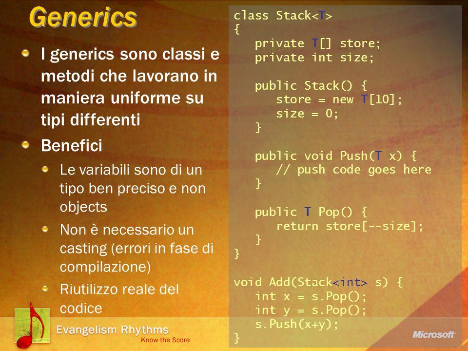 I generics sono classi e metodi che lavorano in maniera uniforme su tipi differenti Benefici Le variabili sono di un tipo ben preciso e non objects Non è necessario un casting (errori in fase di compilazione) Riutilizzo reale del codice Generics class Stack { private T[] store; private int size; public Stack() { store = new T[10]; size = 0; } public void Push(T x) { // push code goes here } public T Pop() { return store[--size]; } } void Add(Stack s) { int x = s.Pop(); int y = s.Pop(); s.Push(x+y); }