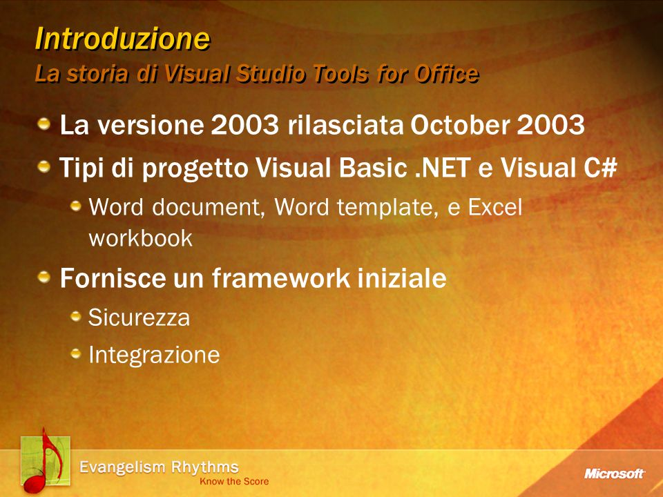 Introduzione La storia di Visual Studio Tools for Office La versione 2003 rilasciata October 2003 Tipi di progetto Visual Basic.NET e Visual C# Word document, Word template, e Excel workbook Fornisce un framework iniziale Sicurezza Integrazione