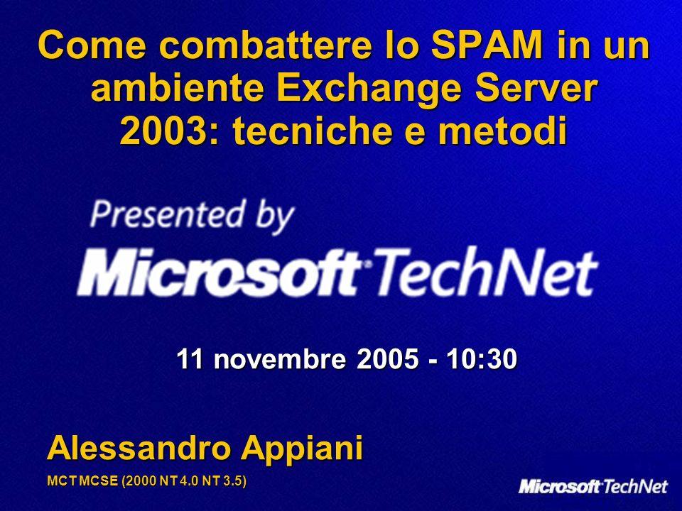 Come combattere lo SPAM in un ambiente Exchange Server 2003: tecniche e metodi 11 novembre 2005 - 10:30 Alessandro Appiani MCT MCSE (2000 NT 4.0 NT 3.