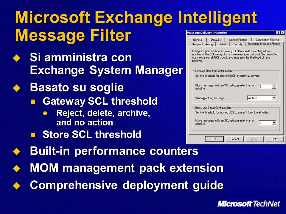 Microsoft Exchange Intelligent Message Filter Si amministra con Exchange System Manager Si amministra con Exchange System Manager Basato su soglie Basato su soglie Gateway SCL threshold Gateway SCL threshold Reject, delete, archive, and no action Reject, delete, archive, and no action Store SCL threshold Store SCL threshold Built-in performance counters Built-in performance counters MOM management pack extension MOM management pack extension Comprehensive deployment guide Comprehensive deployment guide