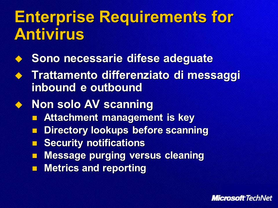 Enterprise Requirements for Antivirus Sono necessarie difese adeguate Sono necessarie difese adeguate Trattamento differenziato di messaggi inbound e outbound Trattamento differenziato di messaggi inbound e outbound Non solo AV scanning Non solo AV scanning Attachment management is key Attachment management is key Directory lookups before scanning Directory lookups before scanning Security notifications Security notifications Message purging versus cleaning Message purging versus cleaning Metrics and reporting Metrics and reporting