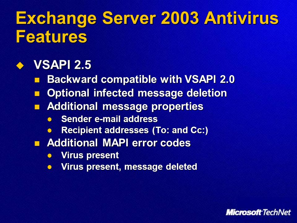 Exchange Server 2003 Antivirus Features VSAPI 2.5 VSAPI 2.5 Backward compatible with VSAPI 2.0 Backward compatible with VSAPI 2.0 Optional infected message deletion Optional infected message deletion Additional message properties Additional message properties Sender  address Sender  address Recipient addresses (To: and Cc:) Recipient addresses (To: and Cc:) Additional MAPI error codes Additional MAPI error codes Virus present Virus present Virus present, message deleted Virus present, message deleted