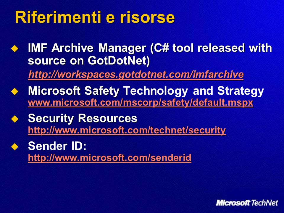 Riferimenti e risorse IMF Archive Manager (C# tool released with source on GotDotNet) IMF Archive Manager (C# tool released with source on GotDotNet) http://workspaces.gotdotnet.com/imfarchive Microsoft Safety www.microsoft.com/mscorp/safety/default.mspx Microsoft Safety Technology and Strategy www.microsoft.com/mscorp/safety/default.mspx www.microsoft.com/mscorp/safety/default.mspx Security Resources http://www.microsoft.com/technet/security Security Resources http://www.microsoft.com/technet/security http://www.microsoft.com/technet/security http://www.microsoft.com/senderid Sender ID: http://www.microsoft.com/senderid http://www.microsoft.com/senderid